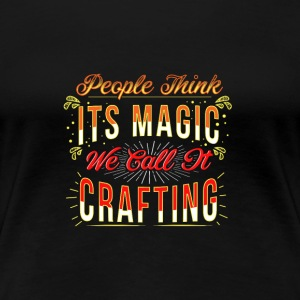 Think it's magic, Call it Crafting - Women's Premium T-Shirt