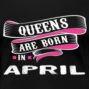 Queens Born In APRIL - Women's Premium T-Shirt