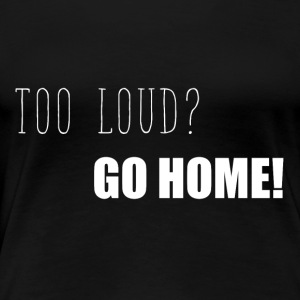 Too loud? Go home funny sayings - Women's Premium T-Shirt