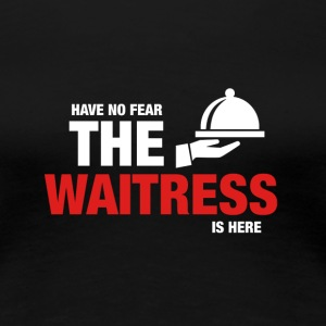 Avez-No Fear The Waitress Is Here - T-shirt Premium Femme