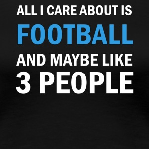 All I Care About Is Football and Maybe Like 3 - Women's Premium T-Shirt