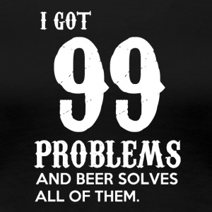 I got 99 problems and beer solves all of them - Frauen Premium T-Shirt