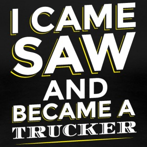 I CAME SAW AND BECAME A TRUCKER - Women's Premium T-Shirt