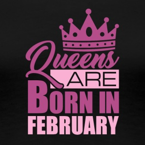 QUEENS ARE BORN IN FEBRUARY - Frauen Premium T-Shirt