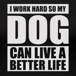 I work hard so my DOG can live a better life - Women's Premium T-Shirt