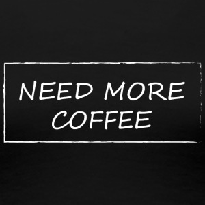 Need more coffee - Women's Premium T-Shirt
