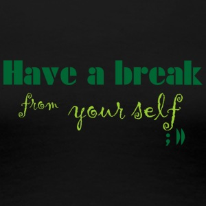 Have a break from yourself - Frauen Premium T-Shirt