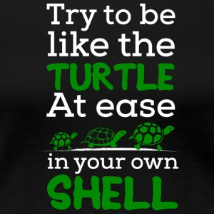 Try To Be Like a Turtle, At ease in Your own Shell - Women's Premium T-Shirt