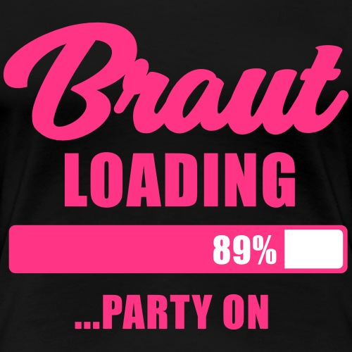 Braut loading Party on - JGA T-Shirt - Braut - Frauen Premium T-Shirt