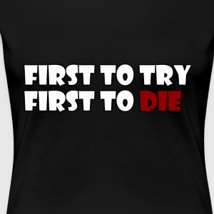 First To Try First To Die - Vrouwen Premium T-shirt