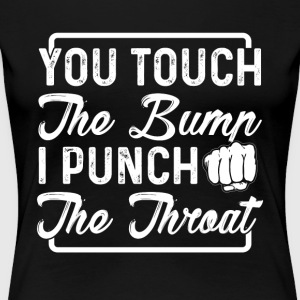 you touch the bump i punch the throat - Frauen Premium T-Shirt