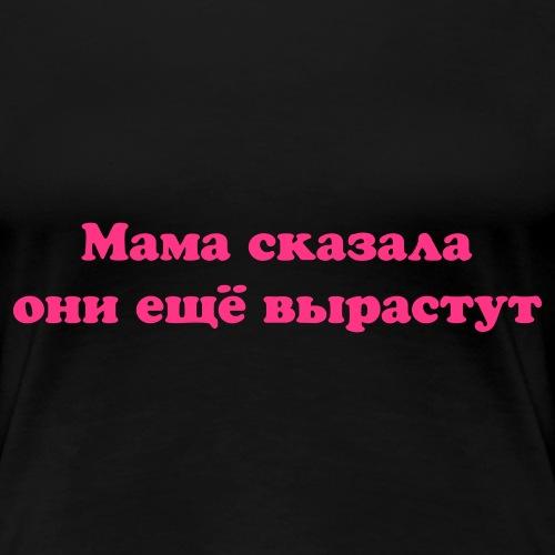 Мама сказала они ещё вырастут - Frauen Premium T-Shirt