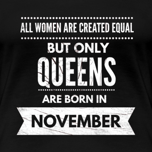All women are created equal queens born november - Vrouwen Premium T-shirt