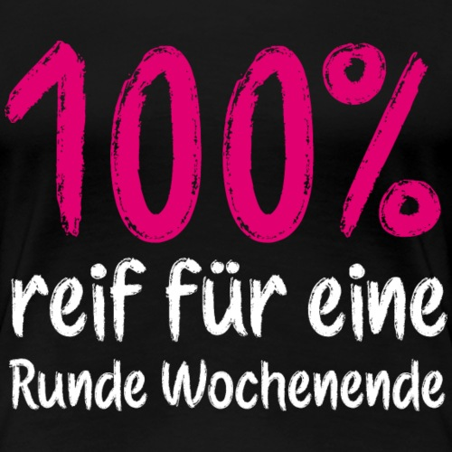 100% reif für Wochenende Geschenk - Frauen Premium T-Shirt
