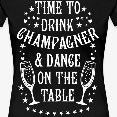 10 Time to drink Champagner & Dance on the Table - Frauen Premium T-Shirt