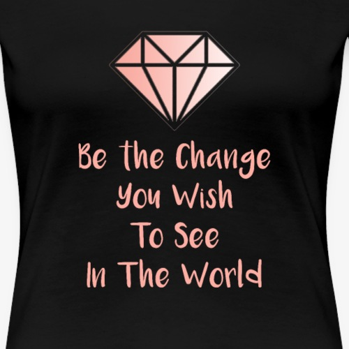Be The Change You Wish To See In The World - Dame premium T-shirt