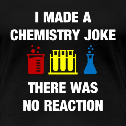 I Made a Chemistry Joke There was no Reaction - Frauen Premium T-Shirt