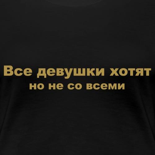Все девушки хотят но не со всеми - Frauen Premium T-Shirt