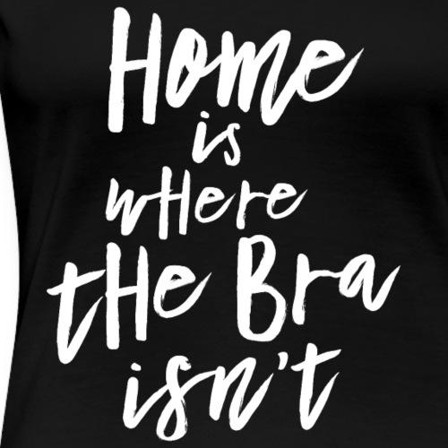 Home is where the Bra isn't - Frauen Premium T-Shirt