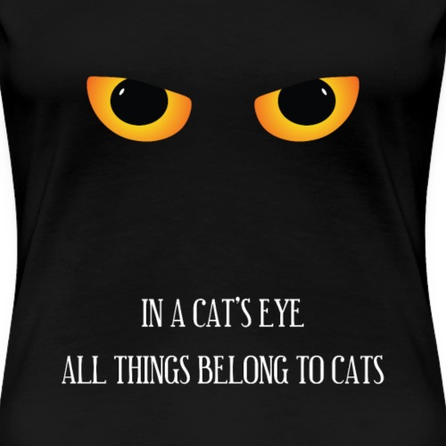 In A Cat's Eye All Things Belong To Cats - Vrouwen Premium T-shirt