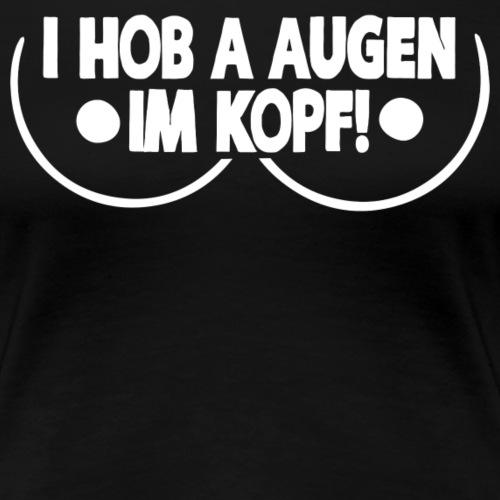 I HOB A AUGEN IM KOPF - Frauen Premium T-Shirt