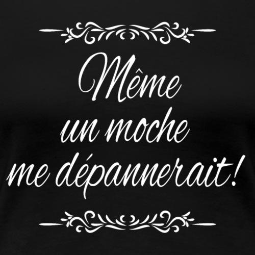 Même un moche me dépannerait! - T-shirt Premium Femme