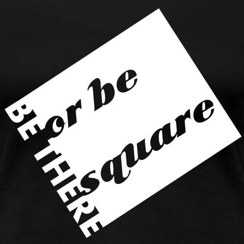 Be there or be square - Vrouwen Premium T-shirt
