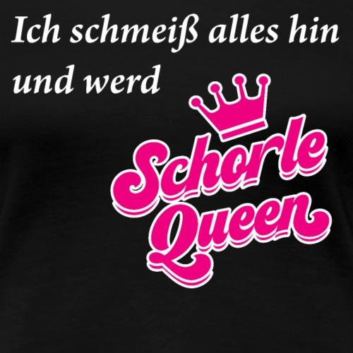 Ich schmeiß alles hin und werd Schorle Queen - Frauen Premium T-Shirt