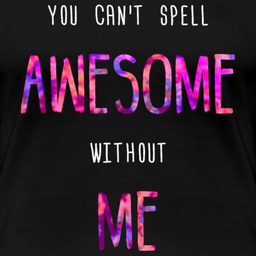 You can't spell AWESOME without ME - Women's Premium T-Shirt