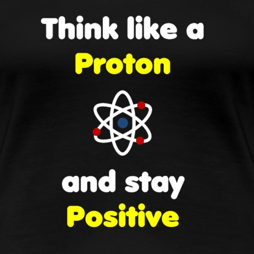 Think Like A Proton And Stay Positive - Frauen Premium T-Shirt