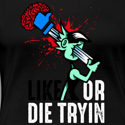 Like or Die Tryin - Variation - Frauen Premium T-Shirt
