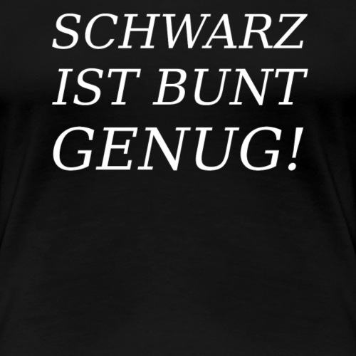 SCHWARZ IST BUNT GENUG! - Frauen Premium T-Shirt