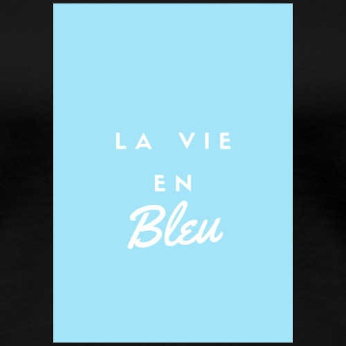 La vie en BLEU - T-shirt Premium Femme