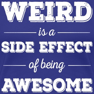 Weird is a side effect of being awesome - Frauen Premium T-Shirt