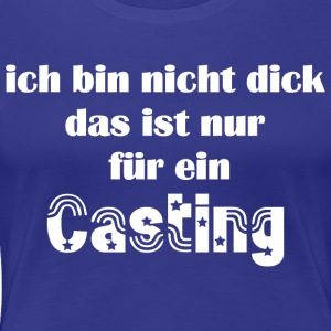 I'm not fat that's just for a casting - Women's Premium T-Shirt