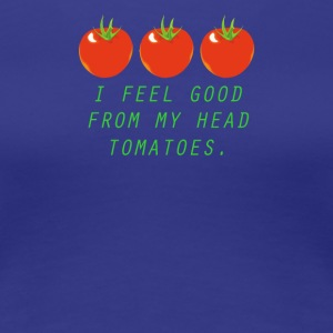 I FEEL GOOD FROM MY HEAD TOMATOES - Women's Premium T-Shirt