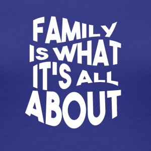 Family is what its all ABOUT - Women's Premium T-Shirt