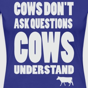 Cows don't ask questions Cows understand - Women's Premium T-Shirt
