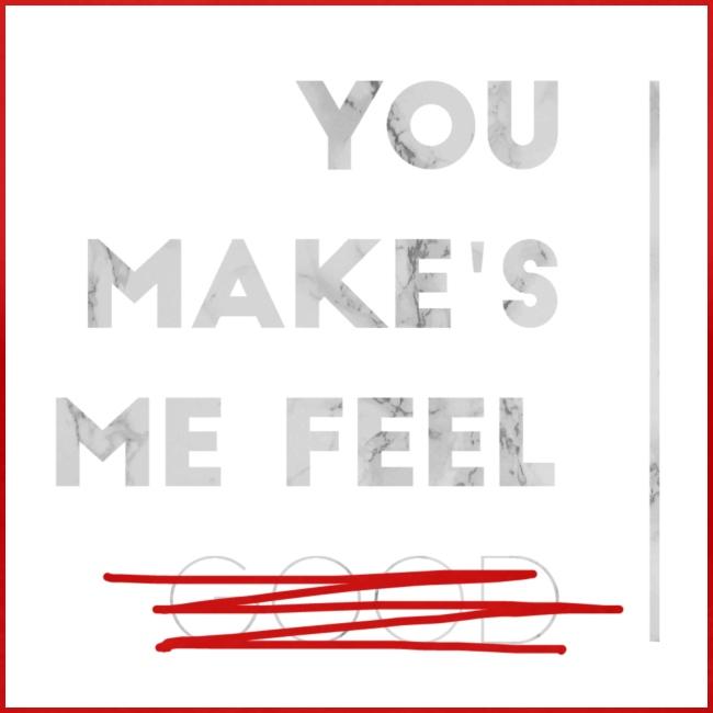 You Make's me feel...
