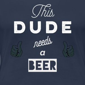 This_dude_needs_a_beer_ T-shirt & Hoody - Maglietta Premium da donna