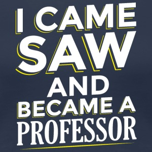 I CAME SAW AND BECAME A PROFESSOR - Women's Premium T-Shirt