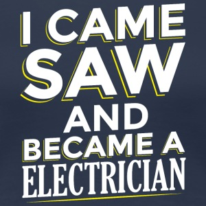 I CAME SAW AND BECAME A ELECTRICIAN - Women's Premium T-Shirt