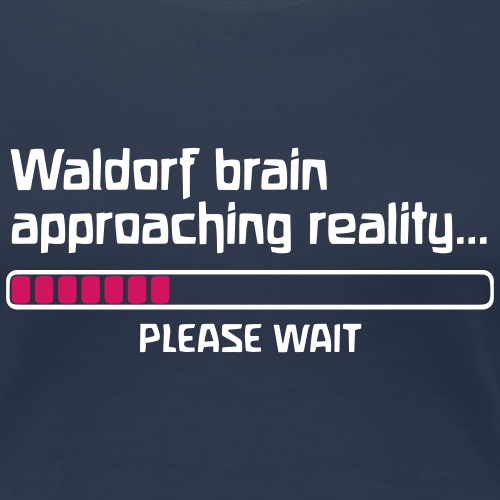 Waldorf brain approaching reality PLEASE WAIT - Frauen Premium T-Shirt