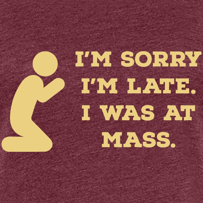 I'M SORRY I'M LATE I WAS AT MASS