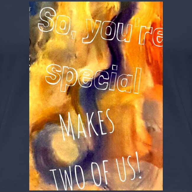 So, you´re special Makes two of us