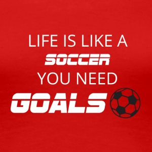 Fußball: Life is like a soccer. You need Goals! - Frauen Premium T-Shirt
