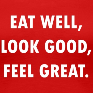 EAT WELL, LOOK GOOD, FEEL GREAT! - Frauen Premium T-Shirt