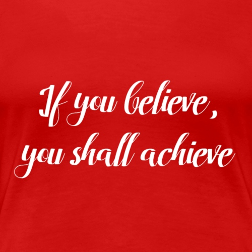 If you believe, you shall achieve - Women's Premium T-Shirt