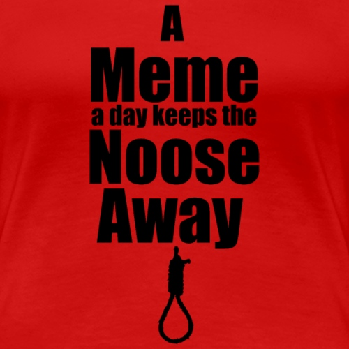 A Meme A Day Keeps the Noose Away - Women's Premium T-Shirt