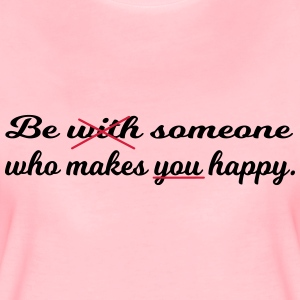 Be someone who makes you happy. - Women's Premium T-Shirt